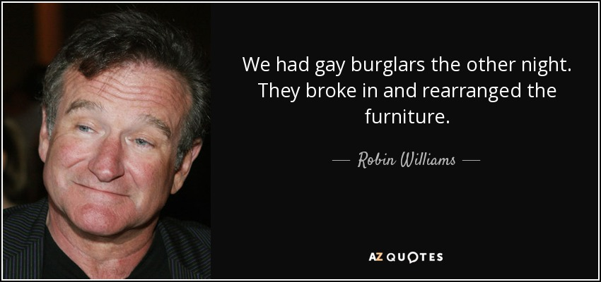 We had gay burglars the other night. They broke in and rearranged the furniture. - Robin Williams