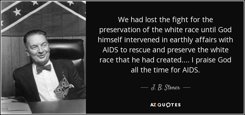 We had lost the fight for the preservation of the white race until God himself intervened in earthly affairs with AIDS to rescue and preserve the white race that he had created.... I praise God all the time for AIDS. - J. B. Stoner