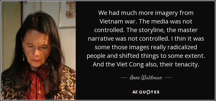 We had much more imagery from Vietnam war. The media was not controlled. The storyline, the master narrative was not controlled. I thin it was some those images really radicalized people and shifted things to some extent. And the Viet Cong also, their tenacity. - Anne Waldman