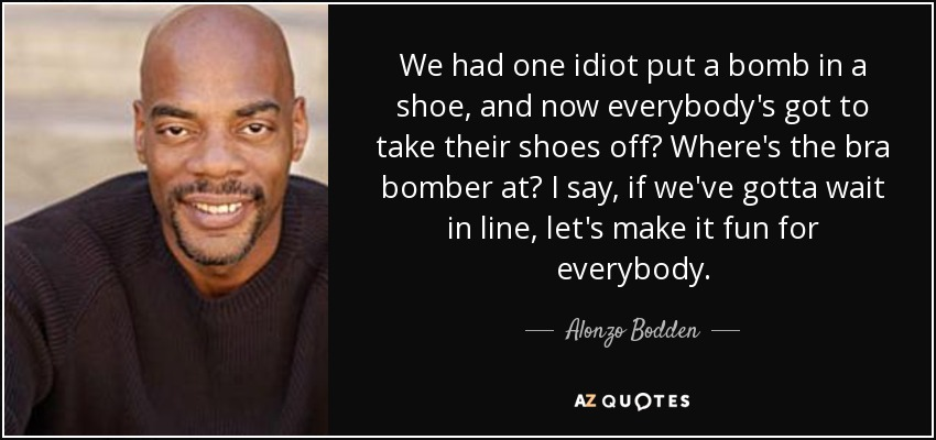 We had one idiot put a bomb in a shoe, and now everybody's got to take their shoes off? Where's the bra bomber at? I say, if we've gotta wait in line, let's make it fun for everybody. - Alonzo Bodden