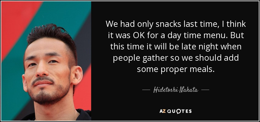 We had only snacks last time, I think it was OK for a day time menu. But this time it will be late night when people gather so we should add some proper meals. - Hidetoshi Nakata