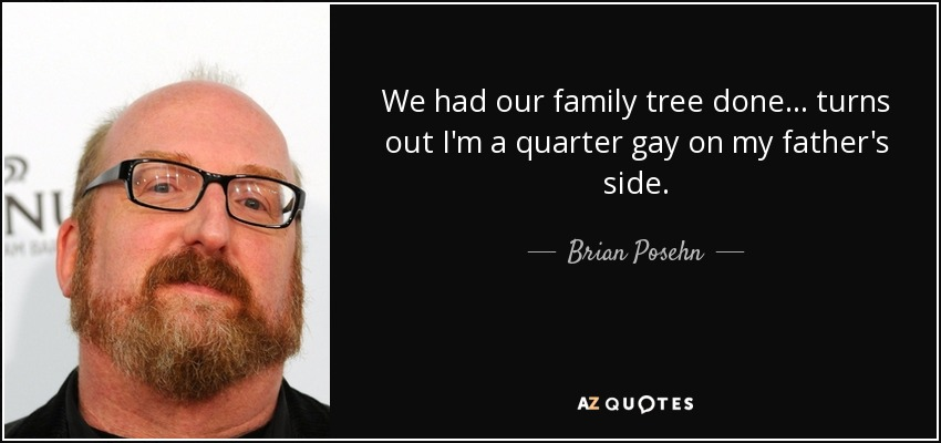 We had our family tree done... turns out I'm a quarter gay on my father's side. - Brian Posehn