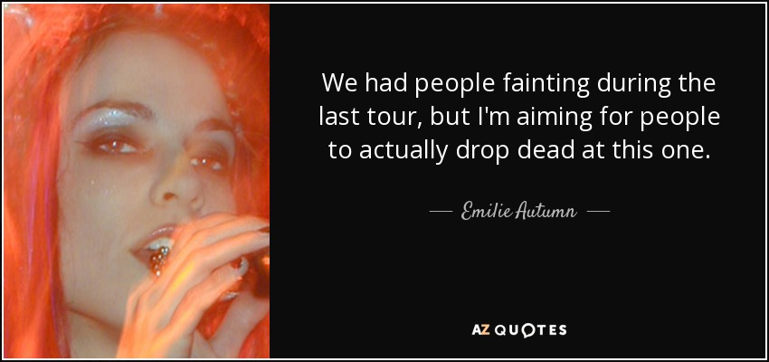 We had people fainting during the last tour, but I'm aiming for people to actually drop dead at this one. - Emilie Autumn