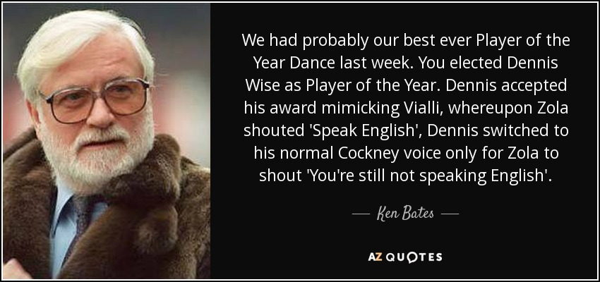 We had probably our best ever Player of the Year Dance last week. You elected Dennis Wise as Player of the Year. Dennis accepted his award mimicking Vialli, whereupon Zola shouted 'Speak English', Dennis switched to his normal Cockney voice only for Zola to shout 'You're still not speaking English'. - Ken Bates