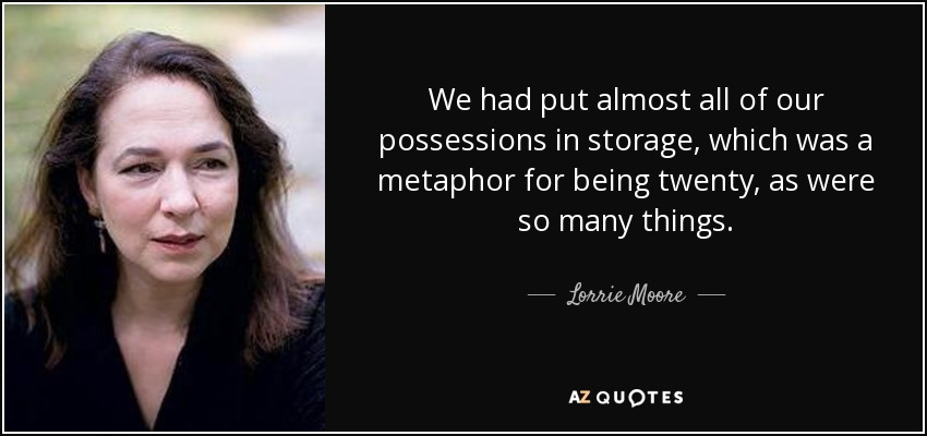 We had put almost all of our possessions in storage, which was a metaphor for being twenty, as were so many things. - Lorrie Moore
