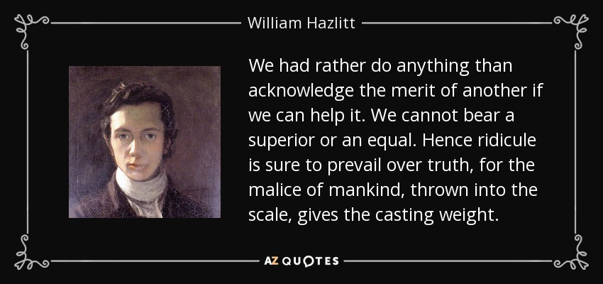 We had rather do anything than acknowledge the merit of another if we can help it. We cannot bear a superior or an equal. Hence ridicule is sure to prevail over truth, for the malice of mankind, thrown into the scale, gives the casting weight. - William Hazlitt