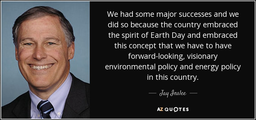 We had some major successes and we did so because the country embraced the spirit of Earth Day and embraced this concept that we have to have forward-looking, visionary environmental policy and energy policy in this country. - Jay Inslee