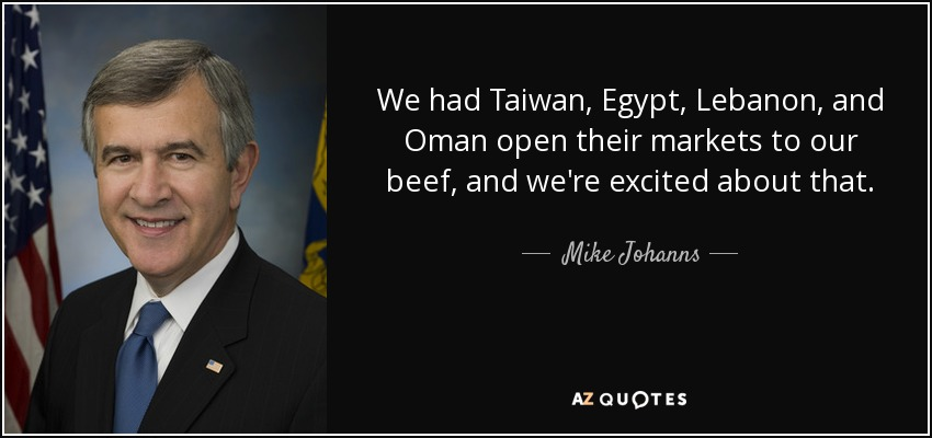 We had Taiwan, Egypt, Lebanon, and Oman open their markets to our beef, and we're excited about that. - Mike Johanns