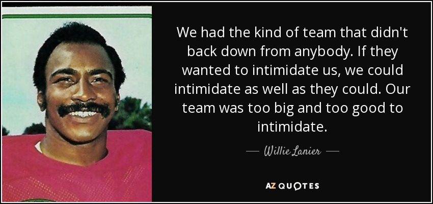 We had the kind of team that didn't back down from anybody. If they wanted to intimidate us, we could intimidate as well as they could. Our team was too big and too good to intimidate. - Willie Lanier