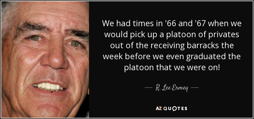 We had times in '66 and '67 when we would pick up a platoon of privates out of the receiving barracks the week before we even graduated the platoon that we were on! - R. Lee Ermey