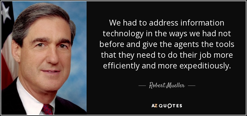 We had to address information technology in the ways we had not before and give the agents the tools that they need to do their job more efficiently and more expeditiously. - Robert Mueller