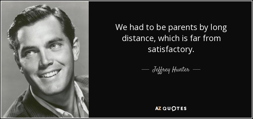 We had to be parents by long distance, which is far from satisfactory. - Jeffrey Hunter