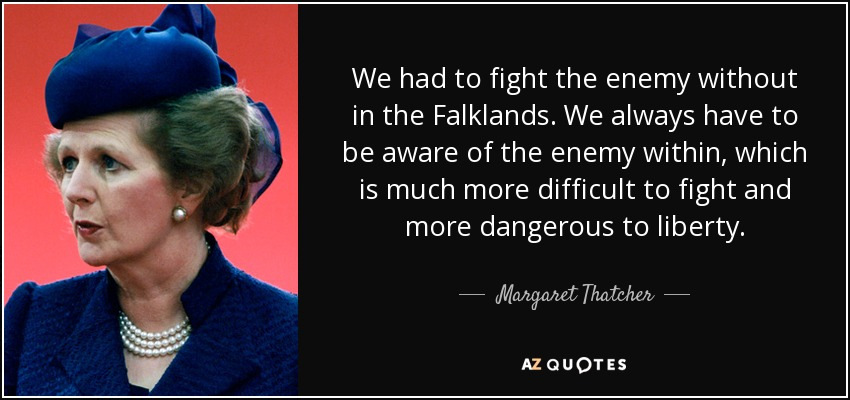 We had to fight the enemy without in the Falklands. We always have to be aware of the enemy within, which is much more difficult to fight and more dangerous to liberty. - Margaret Thatcher
