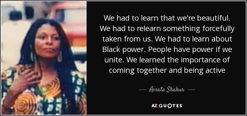 We had to learn that we're beautiful. We had to relearn something forcefully taken from us. We had to learn about Black power. People have power if we unite. We learned the importance of coming together and being active - Assata Shakur