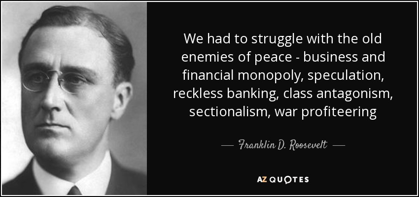 We had to struggle with the old enemies of peace - business and financial monopoly, speculation, reckless banking, class antagonism, sectionalism, war profiteering - Franklin D. Roosevelt