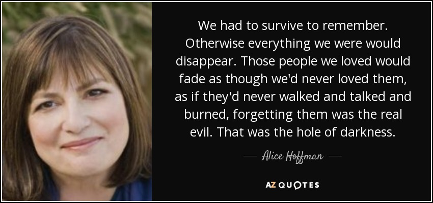 We had to survive to remember. Otherwise everything we were would disappear. Those people we loved would fade as though we'd never loved them, as if they'd never walked and talked and burned, forgetting them was the real evil. That was the hole of darkness. - Alice Hoffman