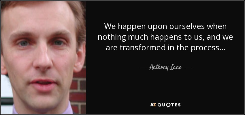 We happen upon ourselves when nothing much happens to us, and we are transformed in the process... - Anthony Lane