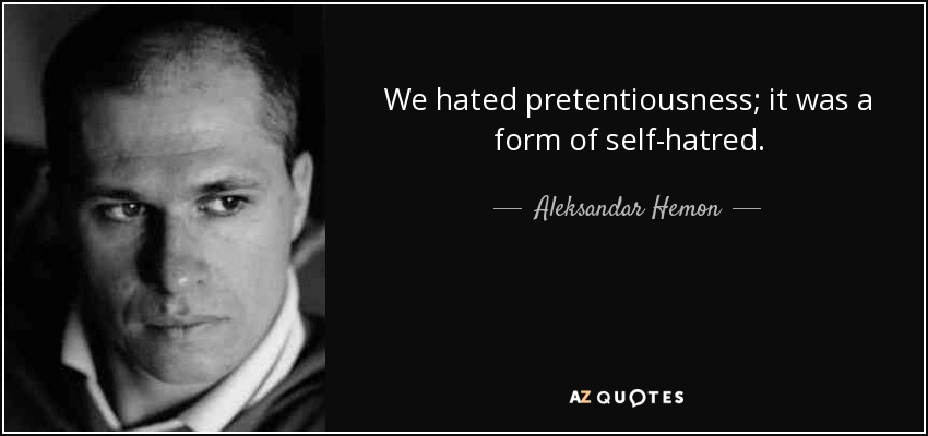 We hated pretentiousness; it was a form of self-hatred. - Aleksandar Hemon