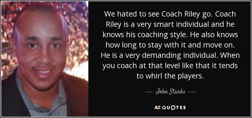 We hated to see Coach Riley go. Coach Riley is a very smart individual and he knows his coaching style. He also knows how long to stay with it and move on. He is a very demanding individual. When you coach at that level like that it tends to whirl the players. - John Starks
