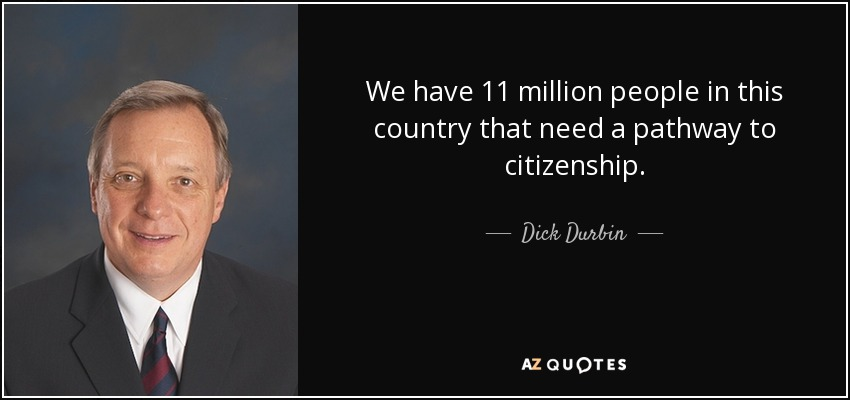 We have 11 million people in this country that need a pathway to citizenship. - Dick Durbin
