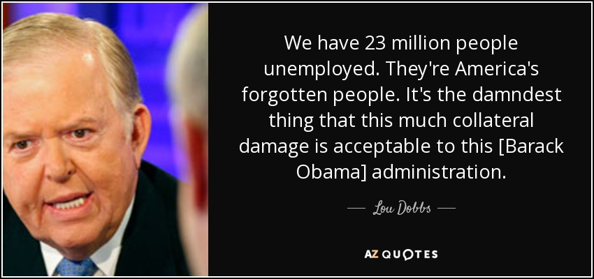 We have 23 million people unemployed. They're America's forgotten people. It's the damndest thing that this much collateral damage is acceptable to this [Barack Obama] administration. - Lou Dobbs