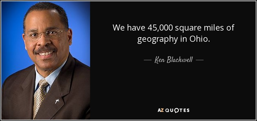 We have 45,000 square miles of geography in Ohio. - Ken Blackwell