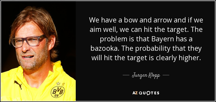 We have a bow and arrow and if we aim well, we can hit the target. The problem is that Bayern has a bazooka. The probability that they will hit the target is clearly higher. - Jurgen Klopp