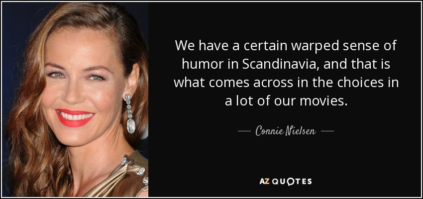 We have a certain warped sense of humor in Scandinavia, and that is what comes across in the choices in a lot of our movies. - Connie Nielsen