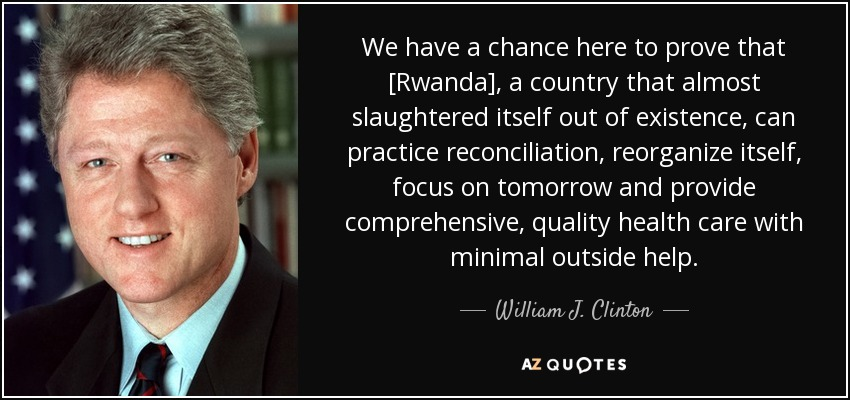 We have a chance here to prove that [Rwanda], a country that almost slaughtered itself out of existence, can practice reconciliation, reorganize itself, focus on tomorrow and provide comprehensive, quality health care with minimal outside help. - William J. Clinton