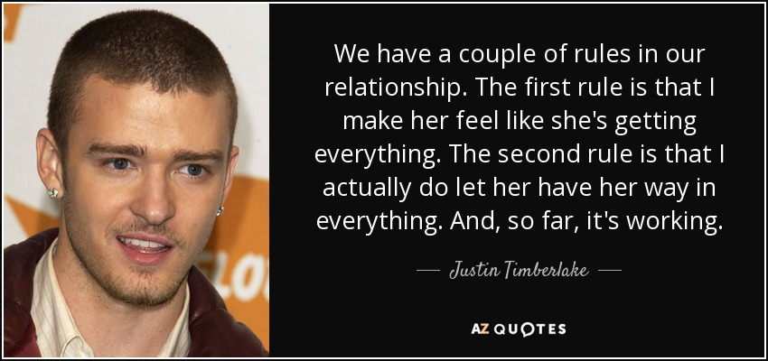 We have a couple of rules in our relationship. The first rule is that I make her feel like she's getting everything. The second rule is that I actually do let her have her way in everything. And, so far, it's working. - Justin Timberlake