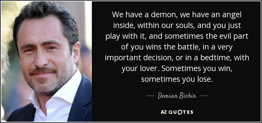 We have a demon, we have an angel inside, within our souls, and you just play with it, and sometimes the evil part of you wins the battle, in a very important decision, or in a bedtime, with your lover. Sometimes you win, sometimes you lose. - Demian Bichir