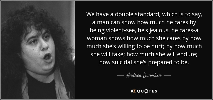 We have a double standard, which is to say, a man can show how much he cares by being violent-see, he's jealous, he cares-a woman shows how much she cares by how much she's willing to be hurt; by how much she will take; how much she will endure; how suicidal she's prepared to be. - Andrea Dworkin