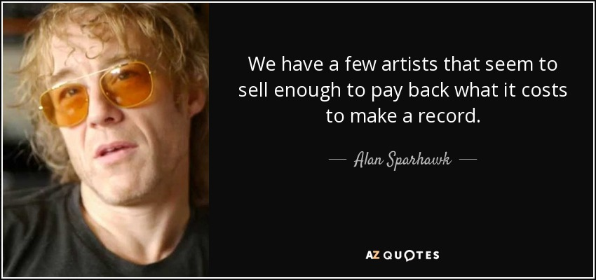 We have a few artists that seem to sell enough to pay back what it costs to make a record. - Alan Sparhawk