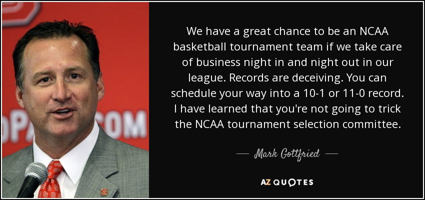 We have a great chance to be an NCAA basketball tournament team if we take care of business night in and night out in our league. Records are deceiving. You can schedule your way into a 10-1 or 11-0 record. I have learned that you're not going to trick the NCAA tournament selection committee. - Mark Gottfried