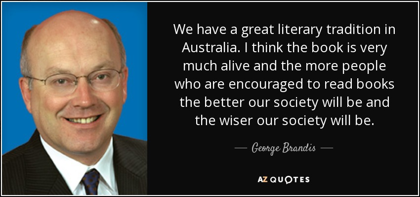 We have a great literary tradition in Australia. I think the book is very much alive and the more people who are encouraged to read books the better our society will be and the wiser our society will be. - George Brandis
