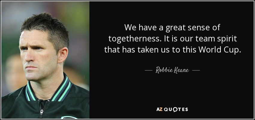 We have a great sense of togetherness. It is our team spirit that has taken us to this World Cup. - Robbie Keane