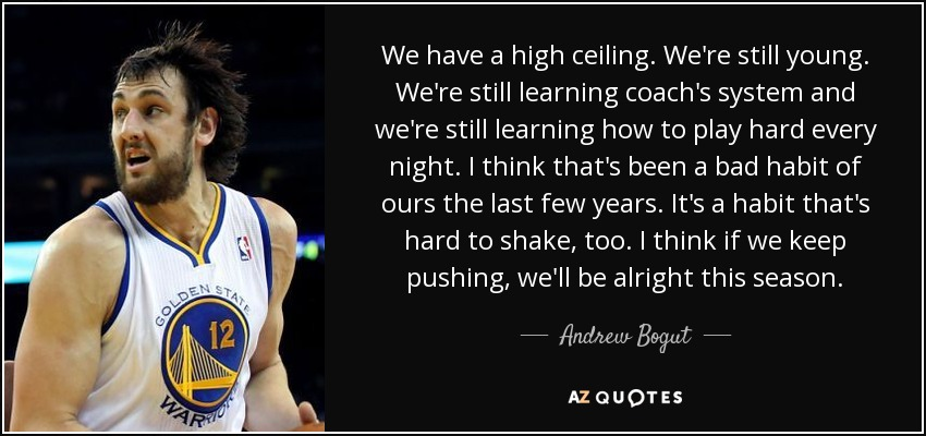 We have a high ceiling. We're still young. We're still learning coach's system and we're still learning how to play hard every night. I think that's been a bad habit of ours the last few years. It's a habit that's hard to shake, too. I think if we keep pushing, we'll be alright this season. - Andrew Bogut