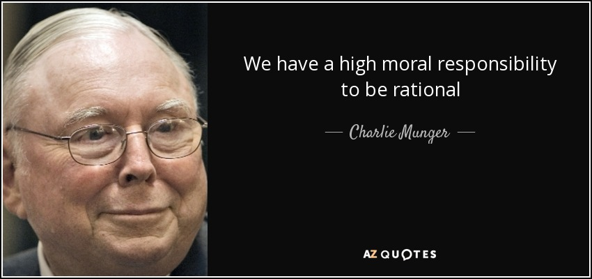 We have a high moral responsibility to be rational - Charlie Munger
