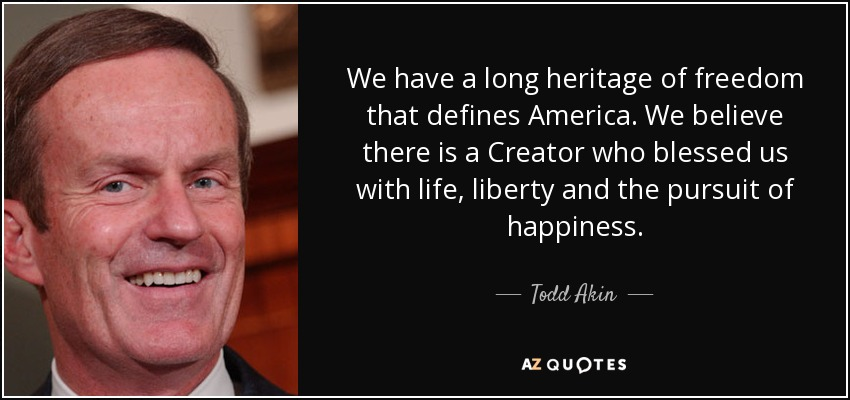 We have a long heritage of freedom that defines America. We believe there is a Creator who blessed us with life, liberty and the pursuit of happiness. - Todd Akin