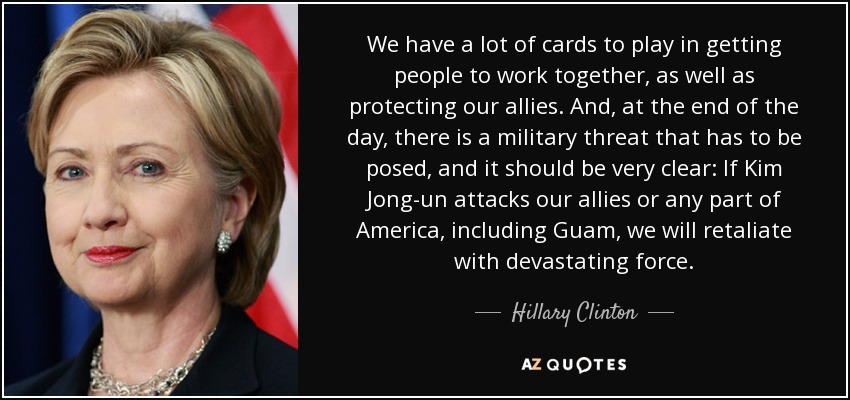 We have a lot of cards to play in getting people to work together, as well as protecting our allies. And, at the end of the day, there is a military threat that has to be posed, and it should be very clear: If Kim Jong-un attacks our allies or any part of America, including Guam, we will retaliate with devastating force. - Hillary Clinton
