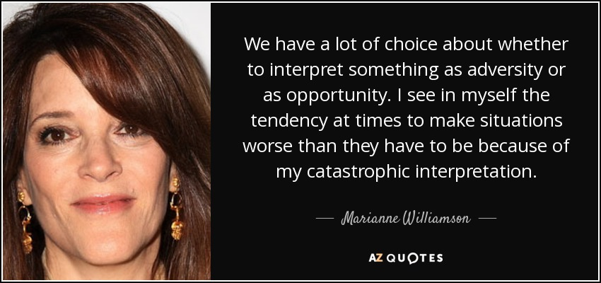 We have a lot of choice about whether to interpret something as adversity or as opportunity. I see in myself the tendency at times to make situations worse than they have to be because of my catastrophic interpretation. - Marianne Williamson