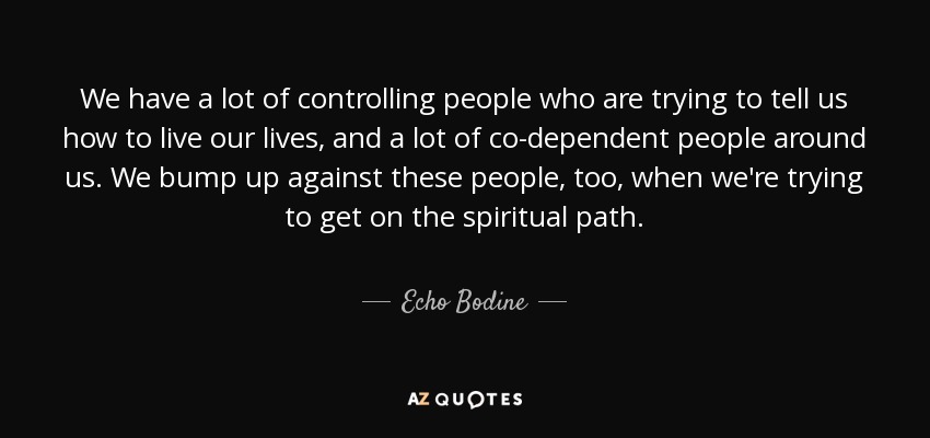 Controlling People Quotes Echo Bodine quote: We have a lot of controlling people who are  Controlling People Quotes
