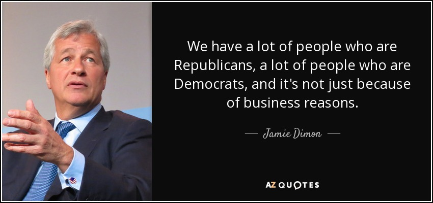We have a lot of people who are Republicans, a lot of people who are Democrats, and it's not just because of business reasons. - Jamie Dimon