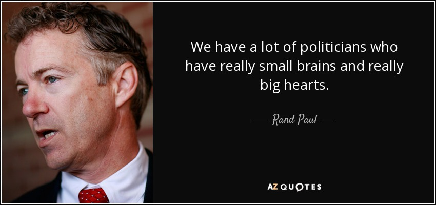 We have a lot of politicians who have really small brains and really big hearts. - Rand Paul