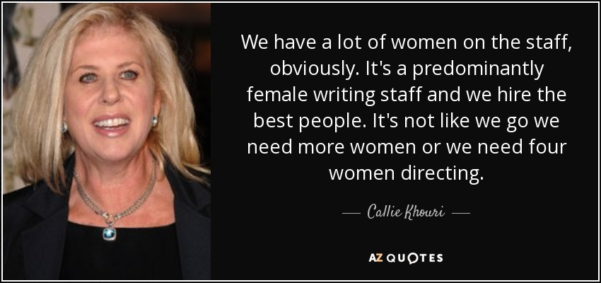 We have a lot of women on the staff, obviously. It's a predominantly female writing staff and we hire the best people. It's not like we go we need more women or we need four women directing. - Callie Khouri