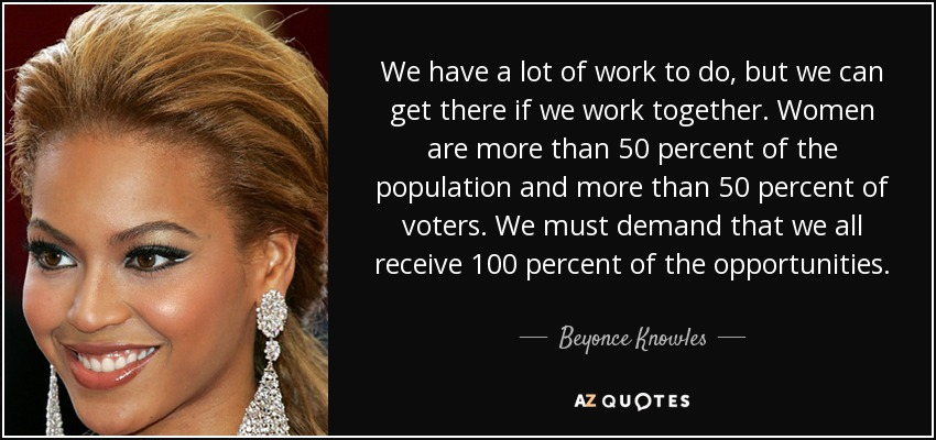 We have a lot of work to do, but we can get there if we work together. Women are more than 50 percent of the population and more than 50 percent of voters. We must demand that we all receive 100 percent of the opportunities. - Beyonce Knowles