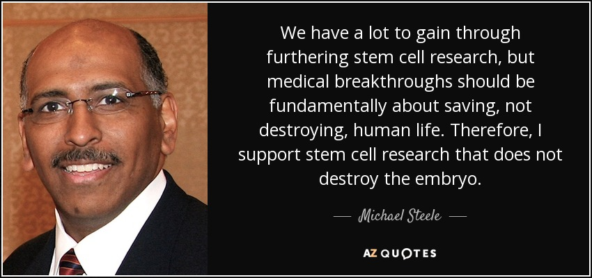 We have a lot to gain through furthering stem cell research, but medical breakthroughs should be fundamentally about saving, not destroying, human life. Therefore, I support stem cell research that does not destroy the embryo. - Michael Steele