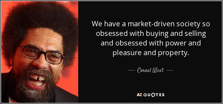 We have a market-driven society so obsessed with buying and selling and obsessed with power and pleasure and property. - Cornel West