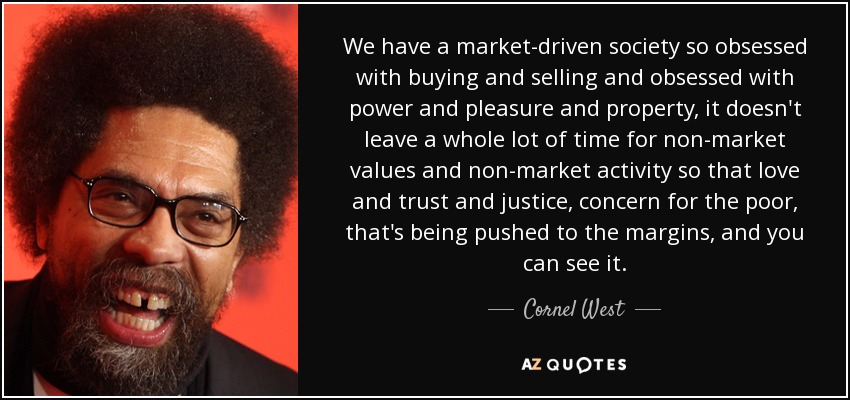 We have a market-driven society so obsessed with buying and selling and obsessed with power and pleasure and property, it doesn't leave a whole lot of time for non-market values and non-market activity so that love and trust and justice, concern for the poor, that's being pushed to the margins, and you can see it. - Cornel West