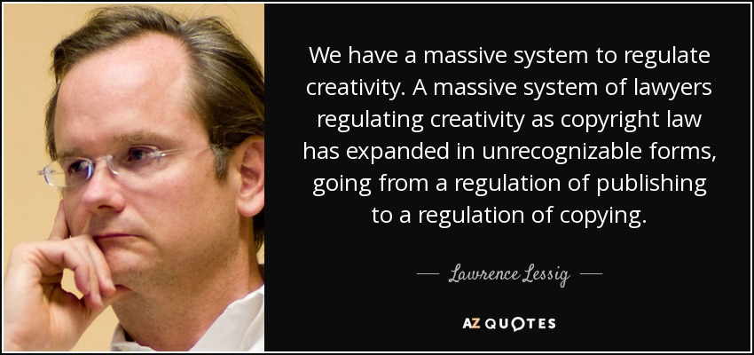 We have a massive system to regulate creativity. A massive system of lawyers regulating creativity as copyright law has expanded in unrecognizable forms, going from a regulation of publishing to a regulation of copying. - Lawrence Lessig